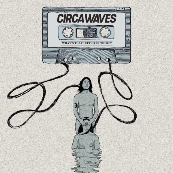 Circa Waves - What's that Left Over there